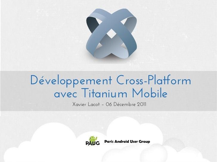 Développement Cross-Platform   avec Titanium Mobile       Xavier Lacot – 06 Décembre 2011