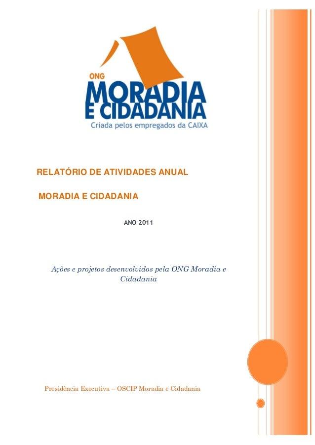 Presidência Executiva – OSCIP Moradia e Cidadania RELATÓRIO DE ATIVIDADES ANUAL MORADIA E CIDADANIA ANO 2011 Ações e proje...