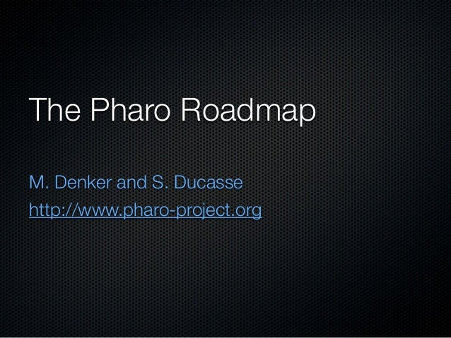 The Pharo RoadmapM. Denker and S. Ducassehttp://www.pharo-project.org
