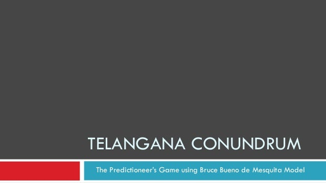 TELANGANA CONUNDRUM The Predictioneer's Game using Bruce Bueno de Mesquita Model