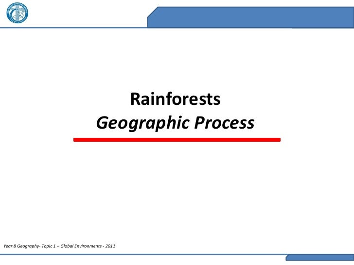 Rainforests                                            Geographic ProcessYear 8 Geography- Topic 1 – Global Environments -...