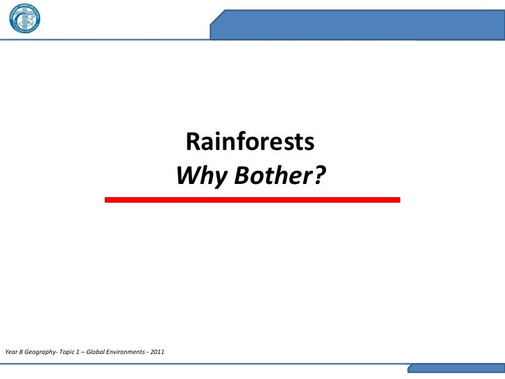 Rainforests                                                         Why Bother?Year 8 Geography- Topic 1 – Global Environm...