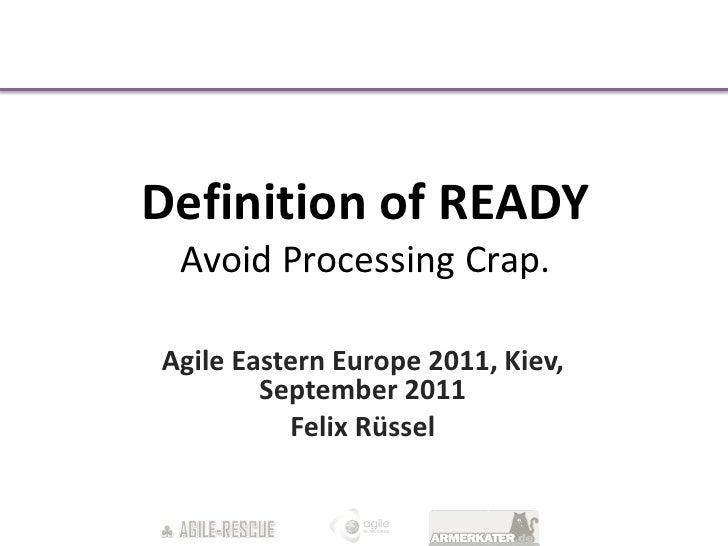 Definition of READY Avoid Processing Crap.Agile Eastern Europe 2011, Kiev,        September 2011          Felix Rüssel