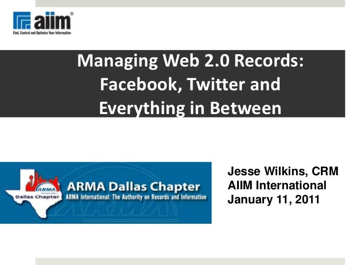 Managing Web 2.0 Records: Facebook, Twitter and Everything in Between<br />Jesse Wilkins, CRM<br />AIIM International<br /...