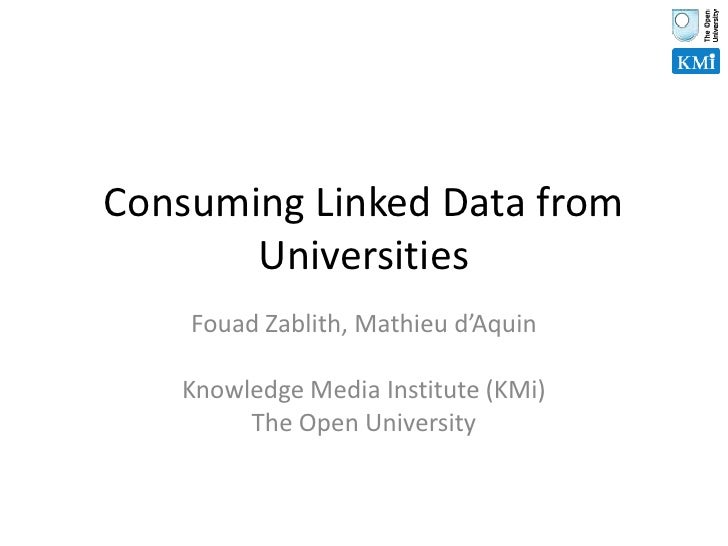 Consuming Linked Data from Universities<br />Fouad Zablith, Mathieu d'Aquin<br />Knowledge Media Institute (KMi)<br />The ...