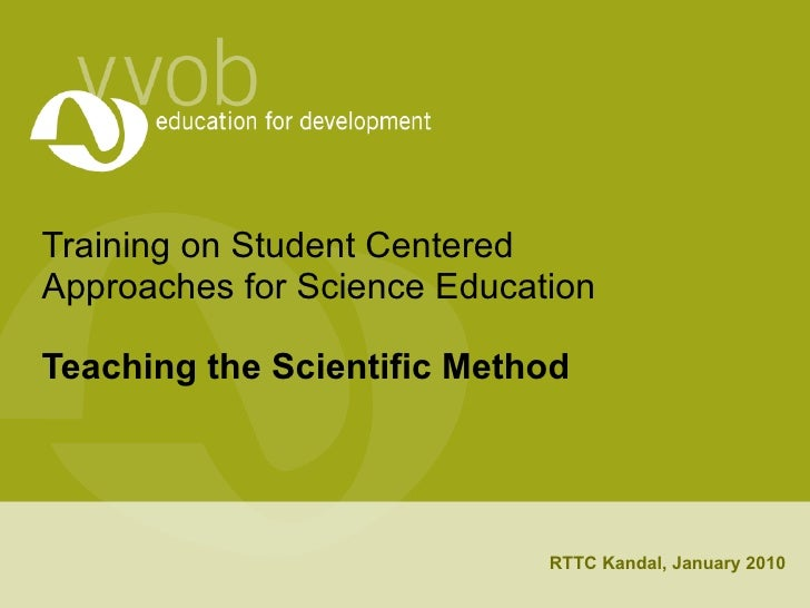 Training on Student Centered Approaches for Science Education Teaching the Scientific Method RTTC Kandal, January 2010