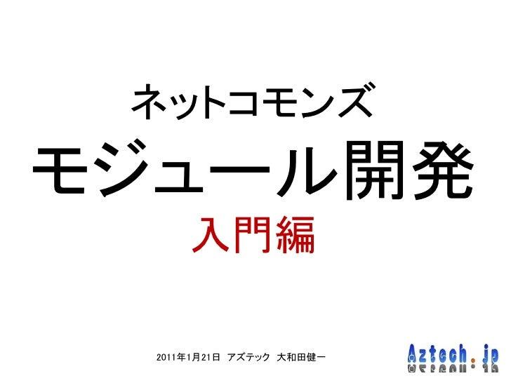 ネットコモンズモジュール開発     入門編 2011年1月21日 アズテック 大和田健一