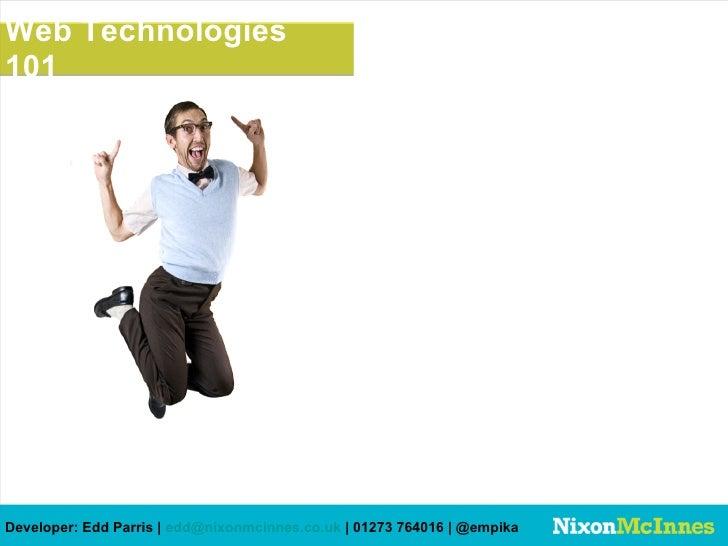 Web Technologies101Developer: Edd Parris | edd@nixonmcinnes.co.uk | 01273 764016 | @empika