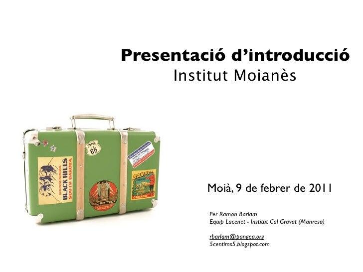 Presentació d'introducció     Institut Moianès         Moià, 9 de febrer de 2011         Per Ramon Barlam         Equip La...