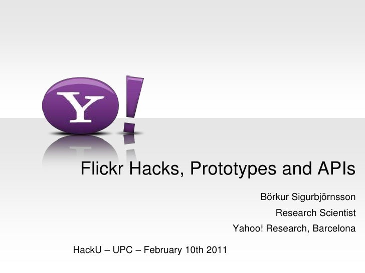 Flickr Hacks, Prototypes and APIs<br />Börkur Sigurbjörnsson<br />Research Scientist<br />Yahoo! Research, Barcelona<br />...