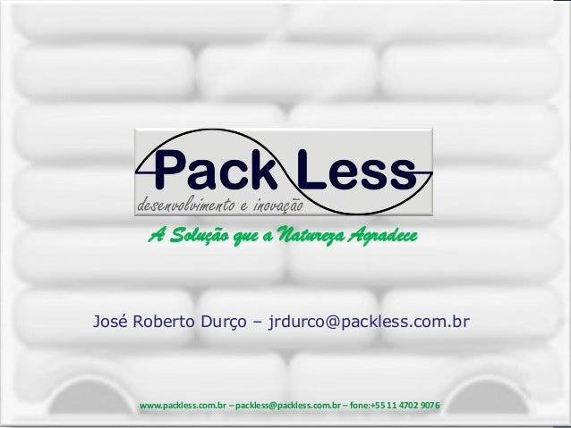 A Solução que a Natureza Agradece  A Solução que a Natureza Agradece  José Roberto Durço – jrdurco@packless.com.br  www.pa...