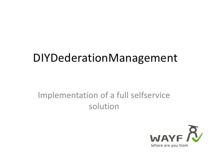 DIYDederationManagement<br />Implementation of a full selfservice solution<br />