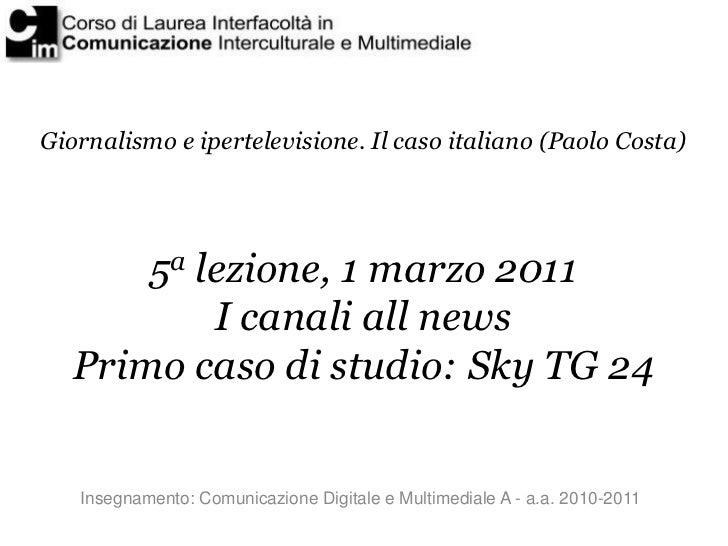 Giornalismo e ipertelevisione. Il caso italiano (Paolo Costa)       5a lezione, 1 marzo 2011           I canali all news  ...