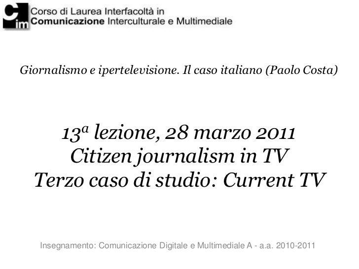 Giornalismo e ipertelevisione. Il caso italiano (Paolo Costa)     13a lezione, 28 marzo 2011      Citizen journalism in TV...