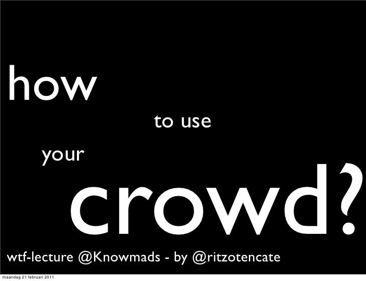 How to use your crowd? WTF Lecture at Knowmads'
