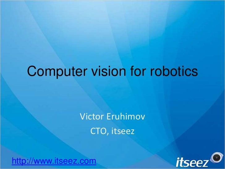 Computer vision for robotics<br />Victor Eruhimov<br />CTO, itseez<br />http://www.itseez.com<br />