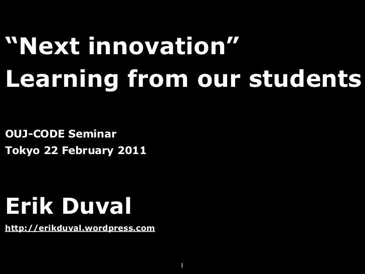 """""""Next innovation""""Learning from our studentsOUJ-CODE SeminarTokyo 22 February 2011Erik Duvalhttp://erikduval.wordpress.com ..."""