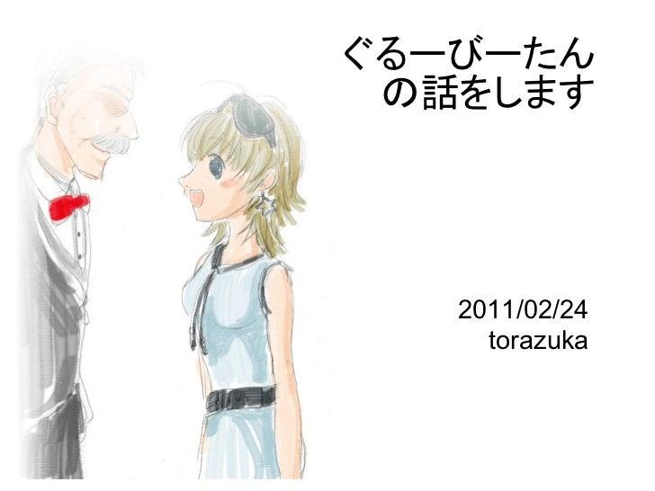 ぐるーびーたん の話をします   2011/02/24     torazuka