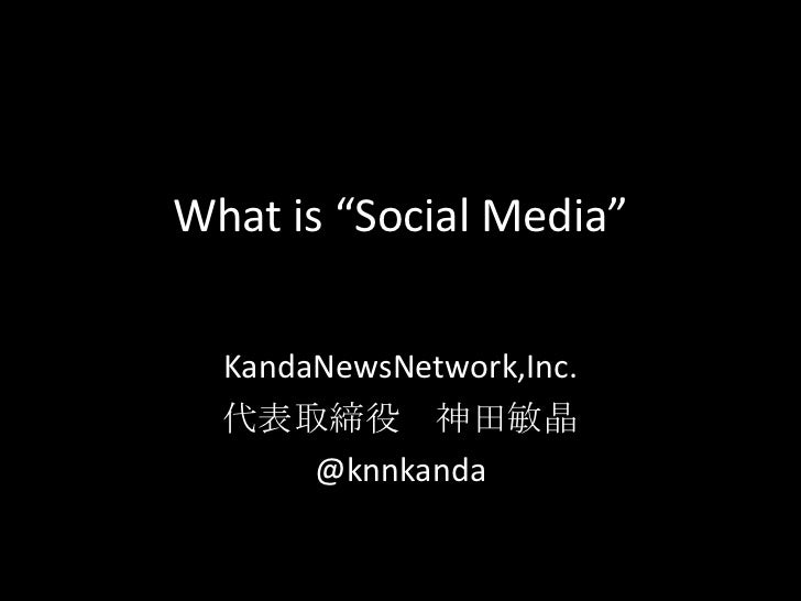 "What is ""Social Media""<br />KandaNewsNetwork,Inc.<br />代表取締役 神田敏晶 <br />@knnkanda<br />"