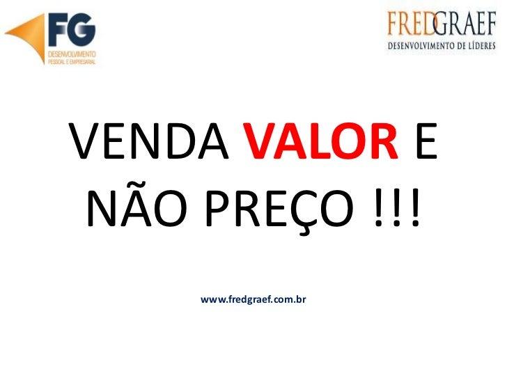 VENDA VALOR E NÃO PREÇO !!!<br />www.fredgraef.com.br<br />
