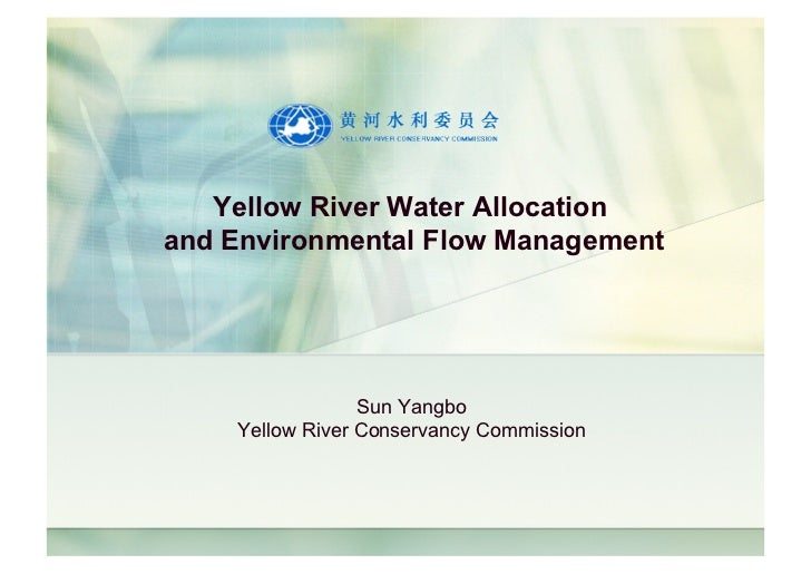 Yellow River Water Allocationand Environmental Flow Management                 Sun Yangbo    Yellow River Conservancy Comm...
