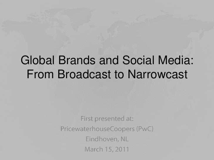 Global Brands and Social Media: From Broadcast to Narrowcast<br />First presented at:<br />PricewaterhouseCoopers (PwC)<br...