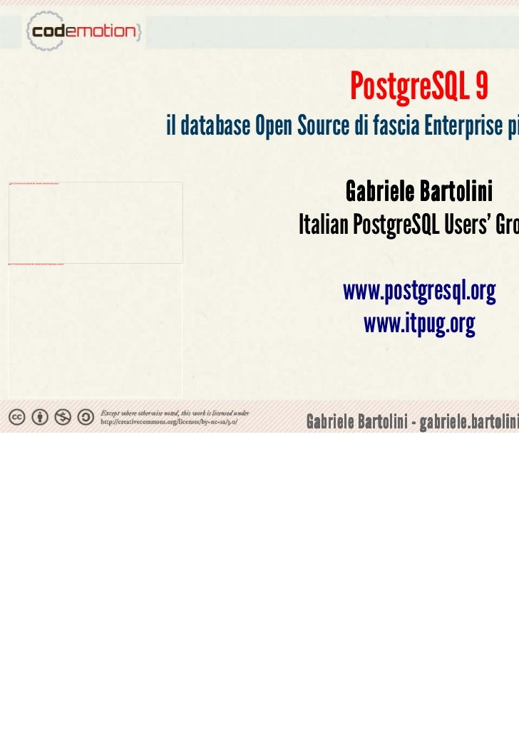PostgreSQL 9 il database Open Source di fascia Enterprise più avanzato al mondo Gabriele Bartolini Italian PostgreSQL User...