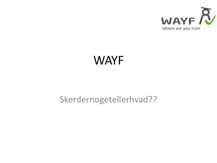 WAYF<br />Skerdernogetellerhvad??<br />