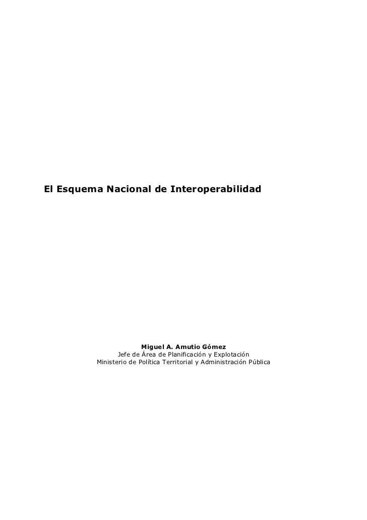 El Esquema Nacional de Interoperabilidad                        Miguel A. Amutio Gómez                Jefe de Área de Plan...