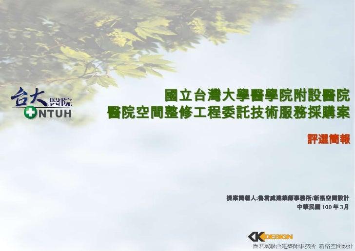 國立台灣大學醫學院附設醫院<br />醫院空間整修工程委託技術服務採購案<br />評選簡報<br />提案簡報人:魯君威建築師事務所/新格空間設計<br />中華民國 100 年 3月<br />