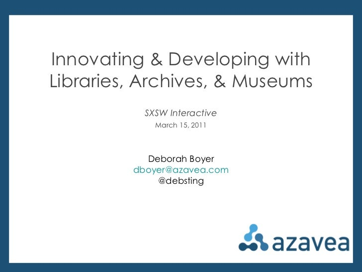 Deborah Boyer @debsting Innovating & Developing with Libraries, Archives, & Museums SXSW Interactive March 15, 2011 Debora...