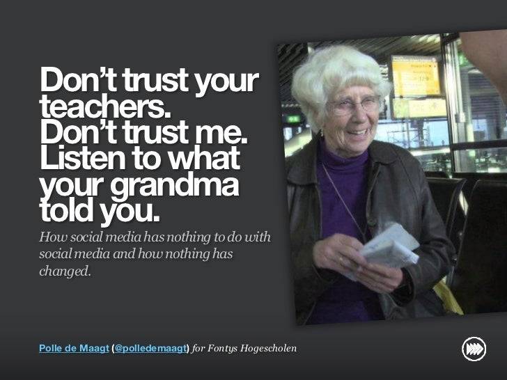 """Don't trust your teachers.  Don't trust me. Listen to what your grandma told you."" for Fontys"