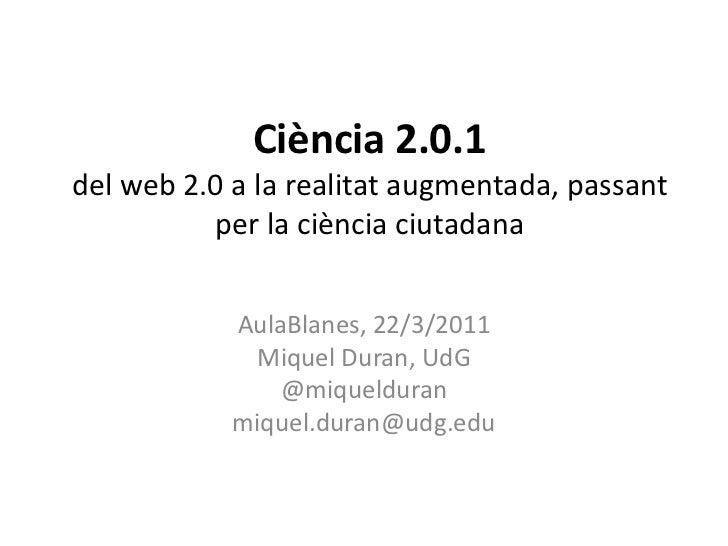 Ciència 2.0.1del web 2.0 a la realitat augmentada, passant per la ciència ciutadana<br />AulaBlanes, 22/3/2011<br />Miquel...
