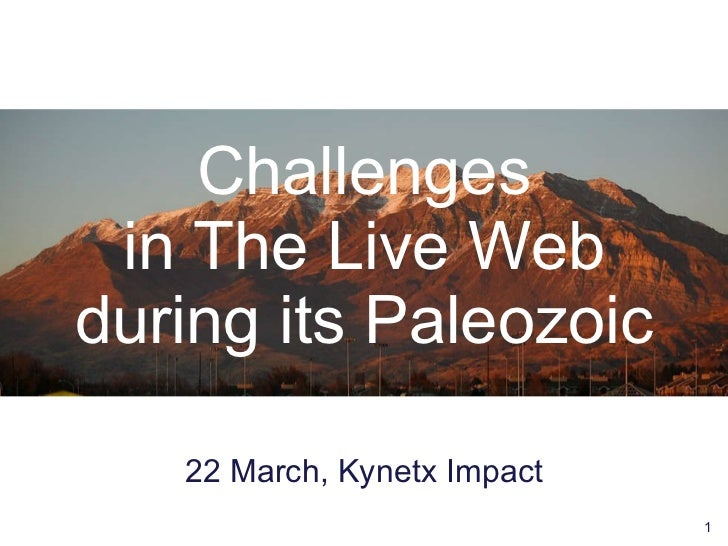 Challenges in The Live Web during its Paleozoic <ul><li>22 March, Kynetx Impact </li></ul>