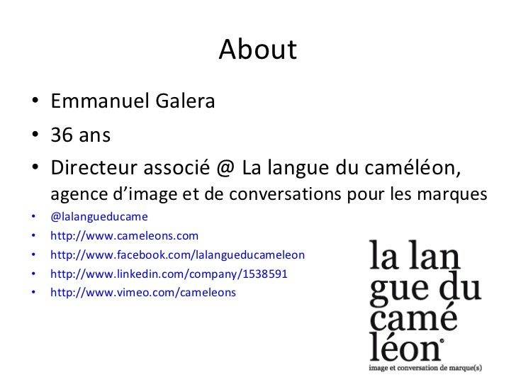 About <ul><li>Emmanuel Galera </li></ul><ul><li>36 ans </li></ul><ul><li>Directeur associé @ La langue du caméléon,  agenc...