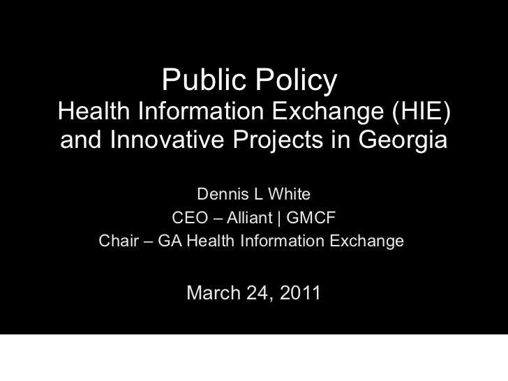 Public Policy  Health Information Exchange (HIE) and Innovative Projects in Georgia Dennis L White CEO – Alliant | GMCF Ch...