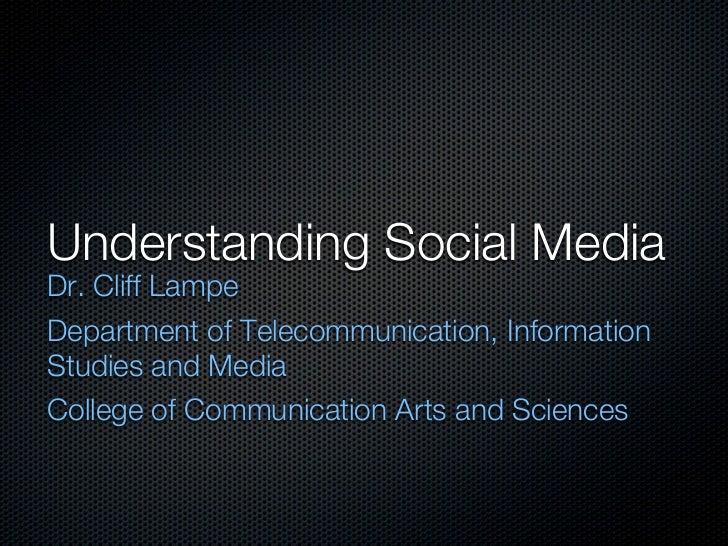 Understanding Social MediaDr. Cliff LampeDepartment of Telecommunication, InformationStudies and MediaCollege of Communica...