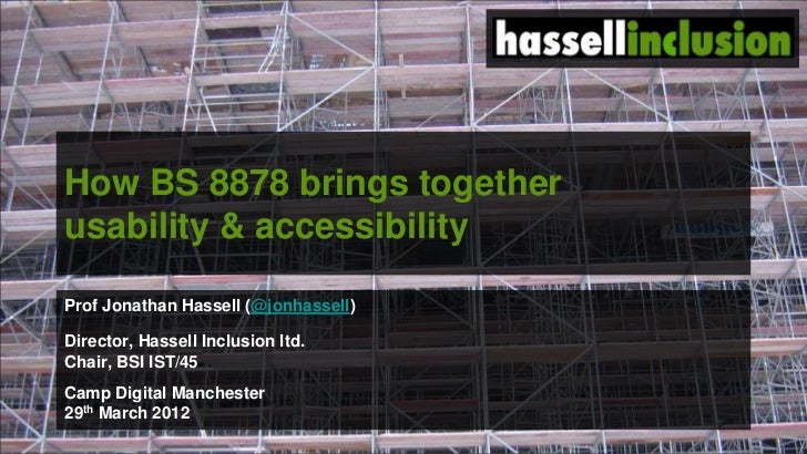 How BS 8878 brings togetherusability & accessibilityProf Jonathan Hassell (@jonhassell)Director, Hassell Inclusion ltd.Cha...