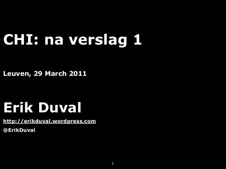 CHI: na verslag 1Leuven, 29 March 2011Erik Duvalhttp://erikduval.wordpress.com@ErikDuval                                 1