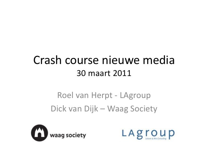 Crash course nieuwe media30 maart 2011<br />Roel van Herpt - LAgroup<br />Dick van Dijk – Waag Society<br />