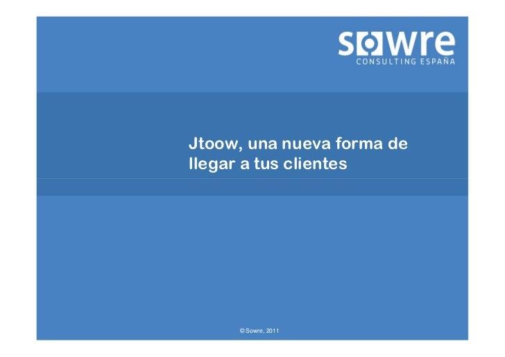 Jtoow, una nueva forma dellegar a tus clientes     © Sowre, 2011