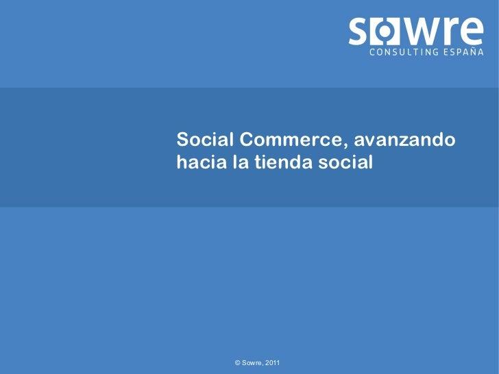 Social Commerce, avanzandohacia la tienda social     © Sowre, 2011