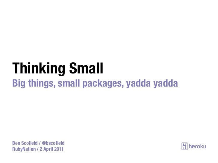 Thinking SmallBig things, small packages, yadda yaddaBen Scofield / @bscofieldRubyNation / 2 April 2011