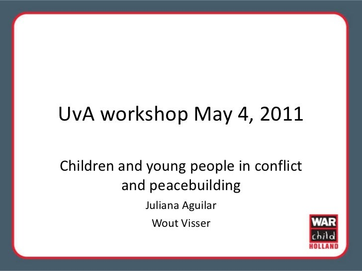 UvA workshop May 4, 2011 Children and young people in conflict and peacebuilding Juliana Aguilar Wout Visser