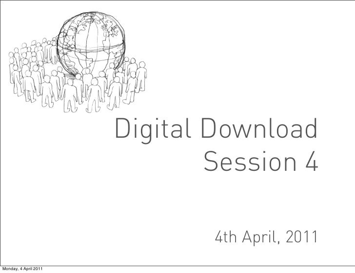 Digital Download                               Session 4                               4th April, 2011Monday, 4 April 2011