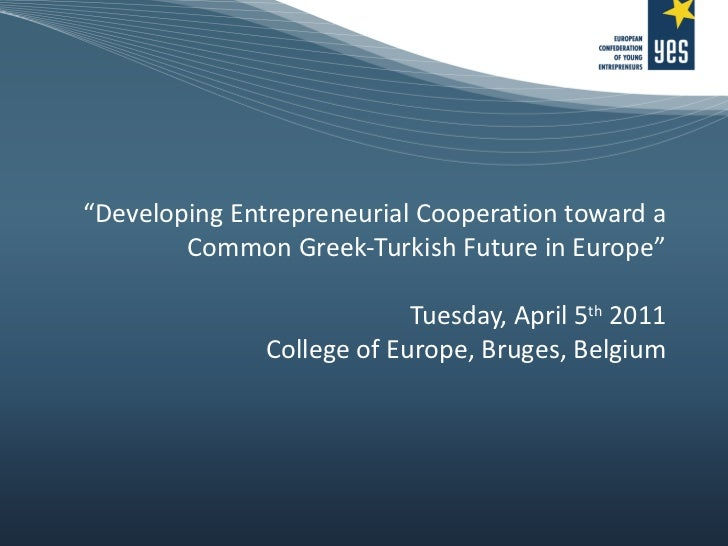 """"""" Developing Entrepreneurial Cooperation toward a Common Greek-Turkish Future in Europe"""" Tuesday, April 5 th  2011 College..."""
