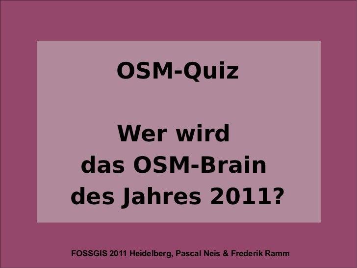 OSM-Quiz   Wer wird das OSM-Braindes Jahres 2011?FOSSGIS 2011 Heidelberg, Pascal Neis & Frederik Ramm