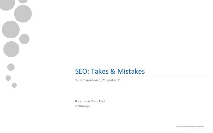 SEO: Takes & Mistakes <ul><li>' s-Hertogenbosch, 21 april 2011 </li></ul><ul><ul><li>Bas van Bockel </li></ul></ul><ul><ul...