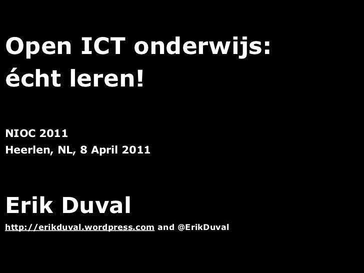 Open ICT onderwijs:écht leren!NIOC 2011Heerlen, NL, 8 April 2011Erik Duvalhttp://erikduval.wordpress.com and @ErikDuval   ...