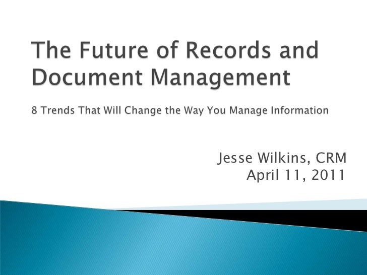 The Future of Records and Document Management8 Trends That Will Change the Way You Manage Information<br />Jesse Wilkins, ...